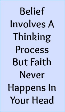 Belief involves a thinking process but faith never happens in your head.
