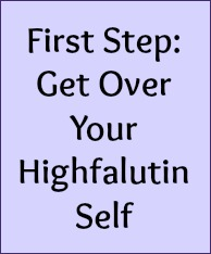 First Step: Get over your highfalutin self