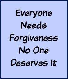 Everyone needs forgiveness, no one deserves it.
