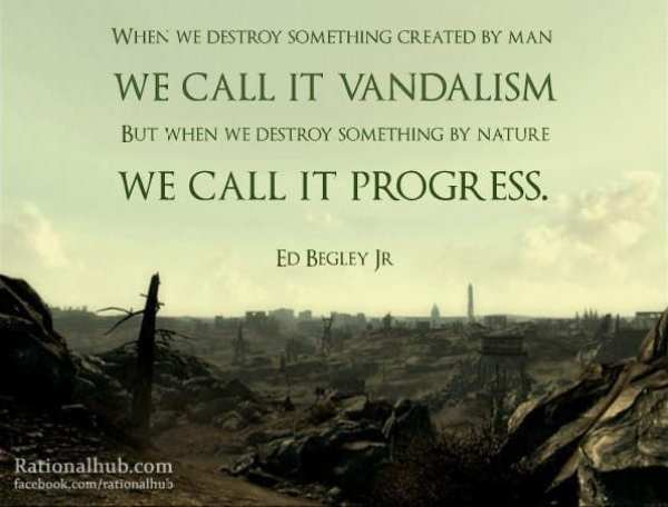 "Sustainability Quotes: ""When we destroy something created by man we call it vandalism, but when we destroy something by nature we call it progress."""