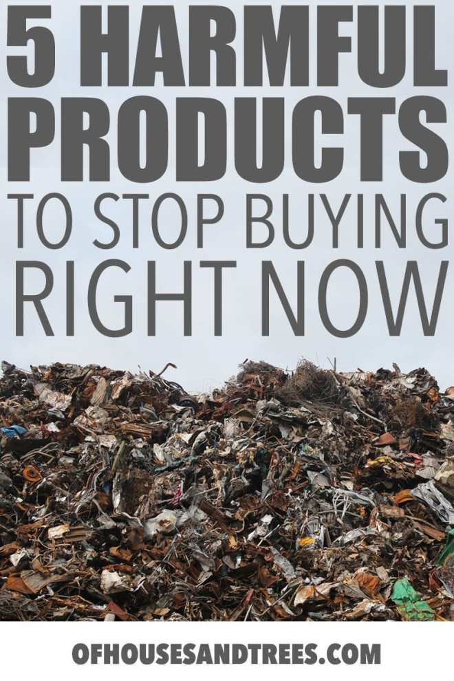 Unsustainable Products by Of Houses and Trees | These five unsustainable products are harmful to both humans and the environment and aren't even necessary when there are so many awesome alternatives.