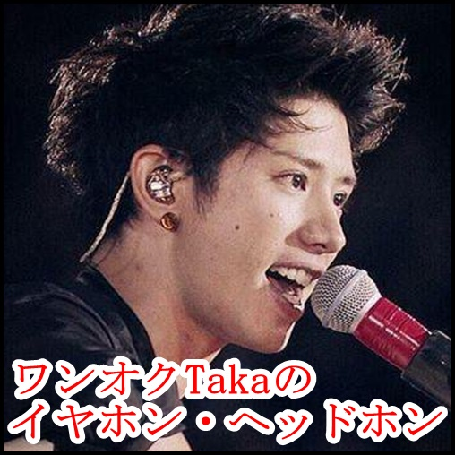 ONE OK ROCK Takaの愛用イヤホン&ヘッドホン!値段がヤバい…