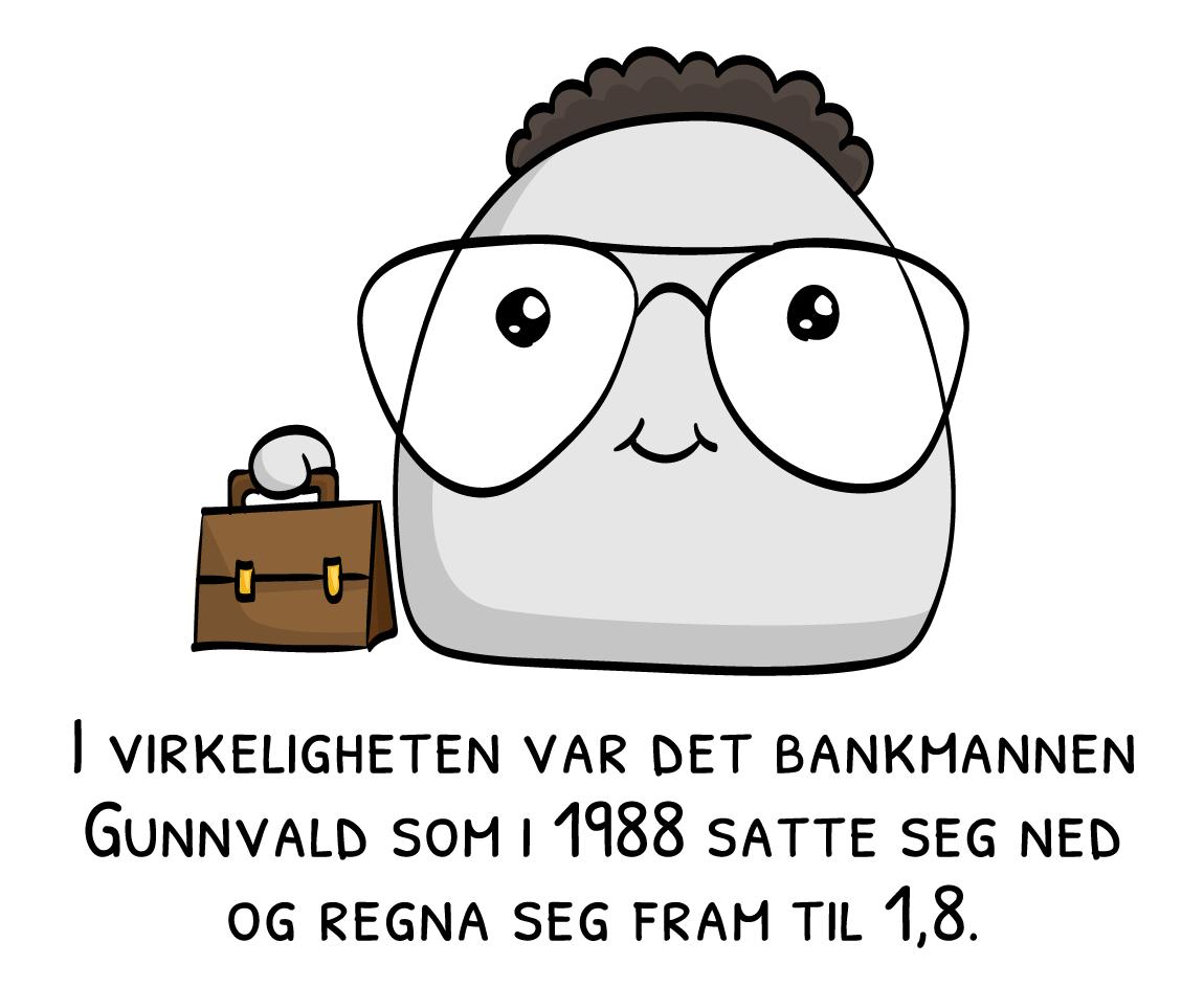 I virkeligheten var det bankmannen Gunnvald som i 1988 satte seg ned og regna seg fram til 1,8.