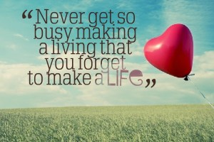 Never get too busy making a living that you forget to make a life.