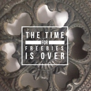 The time for freebies is over