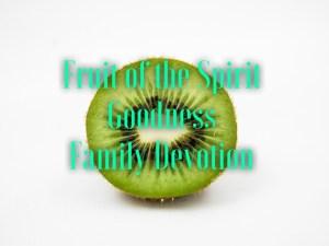 family devotion based on the fruit of the spirit goodness