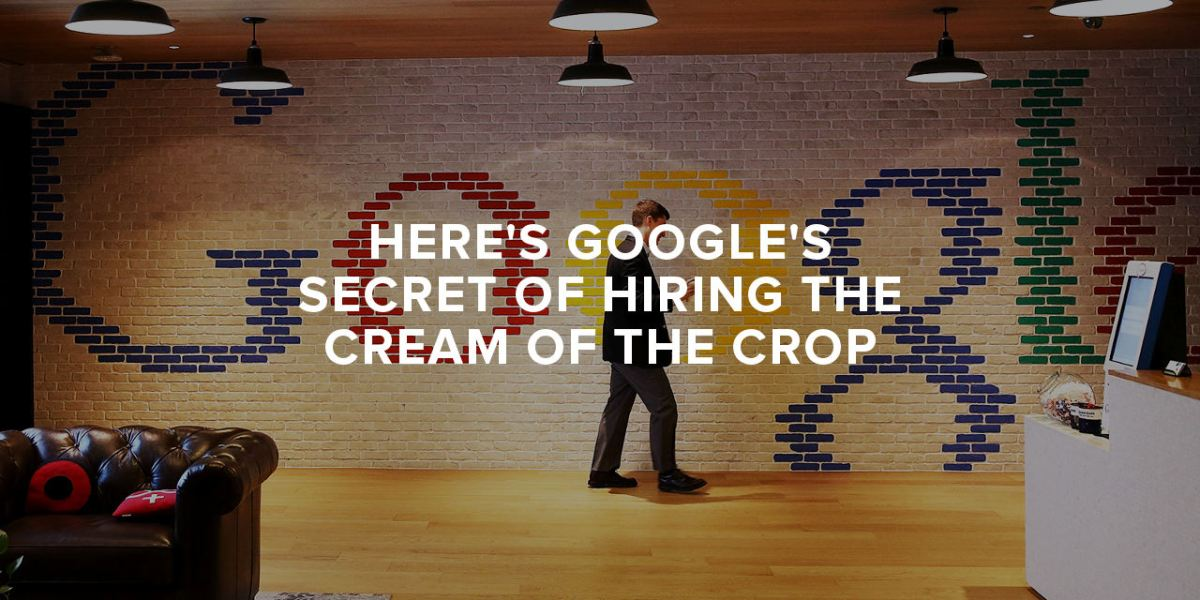 Here's Google's Secret of Hiring the Cream of the Crop