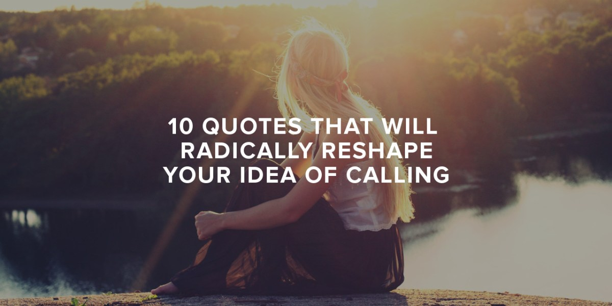 10 Quotes that Will Radically Reshape Your Idea of Calling