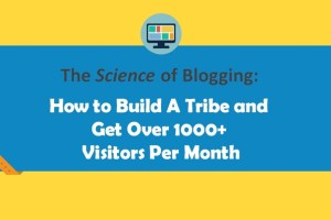The Science of Blogging: How to Build a Tribe and Get Over 1000+ Visitors/ Day
