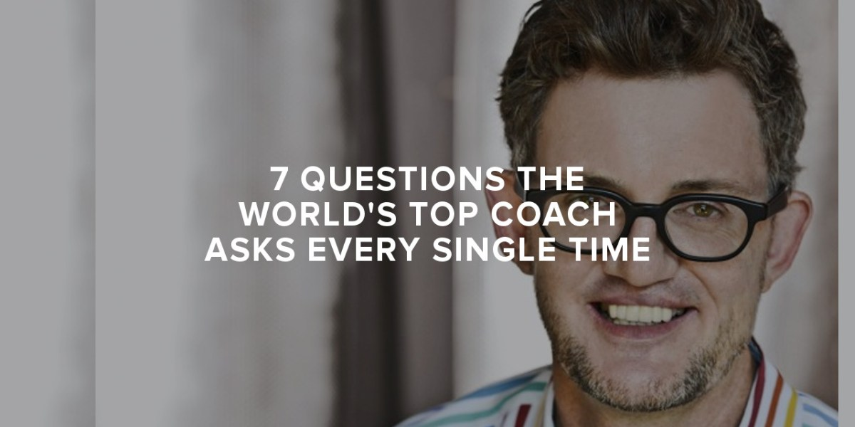 7 Questions the World's Top Executive Coach Asks Every Single Time