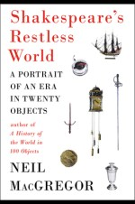 Book Review: SHAKESPEARE'S RESTLESS WORLD: A PORTRAIT OF AN ERA IN TWENTY OBJECTS by Neil MacGregor