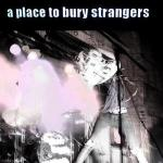 A PLACE TO BURY STRANGERS – A Place To Bury Strangers