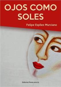 Ojos como soles Felipe Espilez Murciano OJOS COMO SOLES. FELIPE ESPÍLEZ MURCIANO