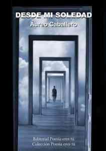 Desde mi soledad de Áureo Caballero DESDE MI SOLEDAD. ÁUREO CABALLERO SEVILLANO