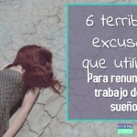 6 terribles excusas que usas para renunciar al trabajo de tus sueños