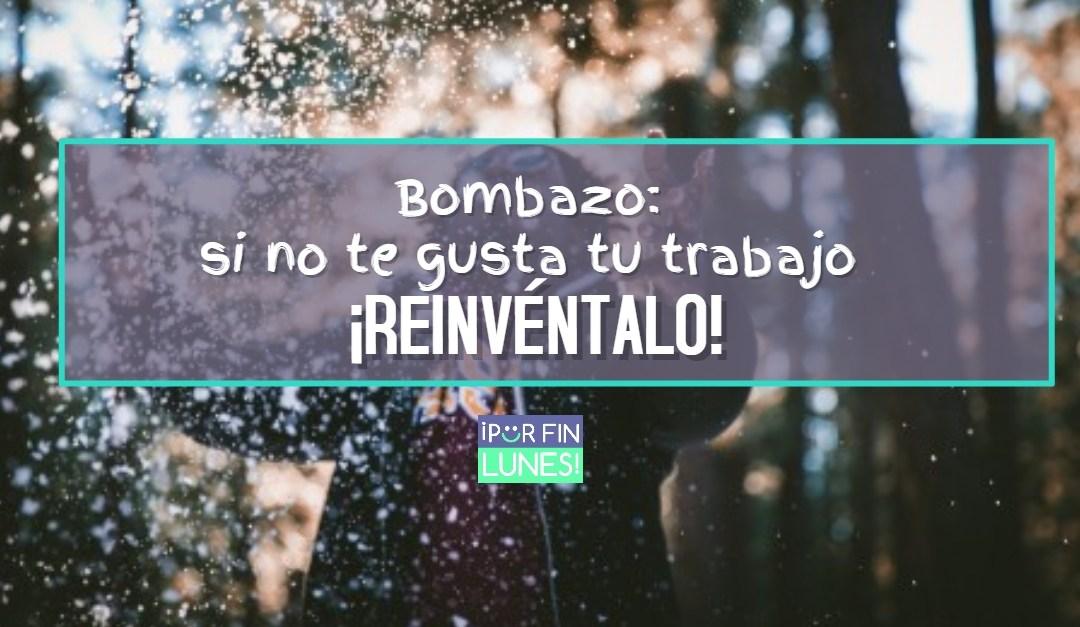 Bombazo: si no te gusta tu trabajo, ¡REINVÉNTALO!