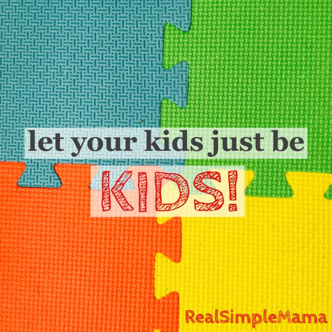 Let Your Kids Just Be Kids! - Real Simple Mama