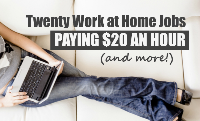 20 Work at Home Jobs Paying $20 An Hour or MORE