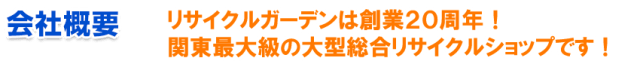 会社概要 リサイクルガーデンは創業20周年! 関東最大級の大型総合リサイクルショップです!