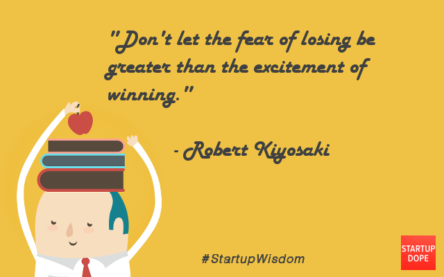 Dont let the fear of losing be greater than the excitement of winning. Robert .T. Kiyosaki