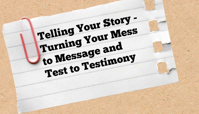 Telling Your Story – Turning Your Mess to Message and Test to Testimony