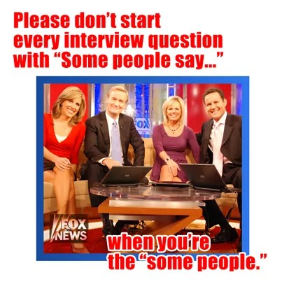 Please don't start every interview question with 'Some people say' when you're the 'some people'.