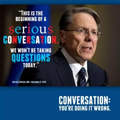 Conversation: You're Doing It Wrong - quotes Wayne LaPierre saying 'This is the beginning of a serious conversation. We won't be taking questions today.'