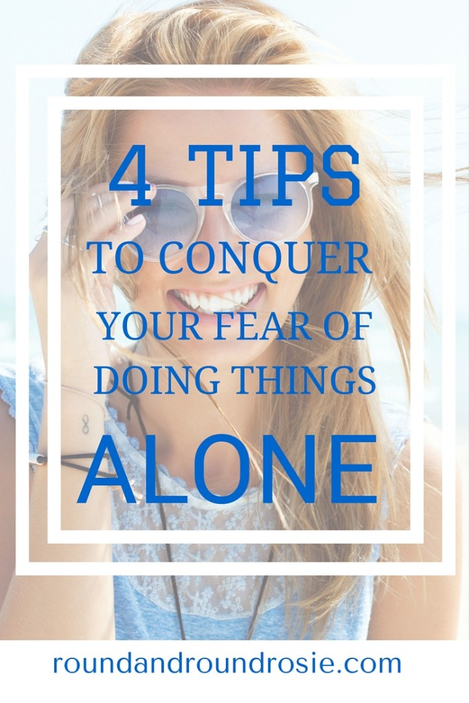 4 TIPS TO CONQUER YOUR FEAR OF DOING THINGS ALONE