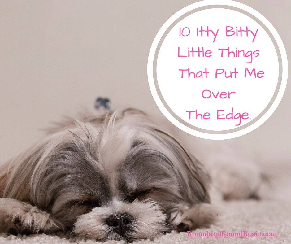 10 Itty Bitty Things That Put Me Over The Edge.