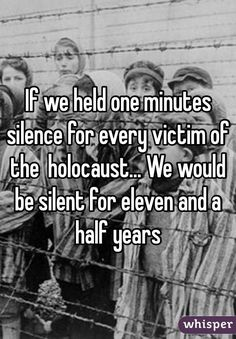 """If we held one minutes silence for every victim of the holocaust... We would be silent for eleven and a half years"""
