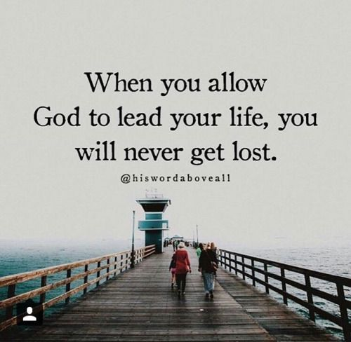 When you allow God to lead your life, you will never get lost.: