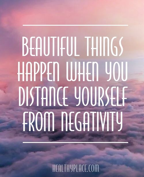 Positive Quote: Beautiful things happen when you distance yourself from negativity. www.HealthyPlace.com: