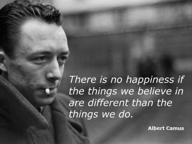 """""""There is no happiness if the things we believe in are different than the things we do."""" ~Albert Camus"""