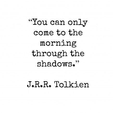 """You can only come to the morning through the shadows."" ~J.R.R. Tolkien"