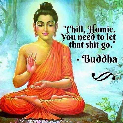 """""""Chill Homie, you need to let that shit go."""" - Buddha"""