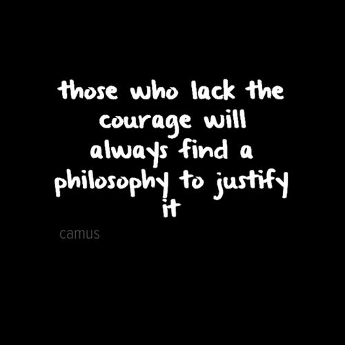 """""""Those who lack the courage will always find a philosophy to justify it."""" ~Albert Camus"""