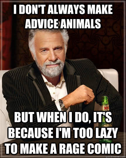 I don't always make advice animals but when I do, it's because I'm too lazy to make a rage comic