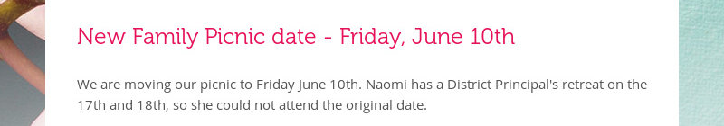 New Family Picnic date - Friday, June 10th We are moving our picnic to Friday June 10th. Naomi has a...