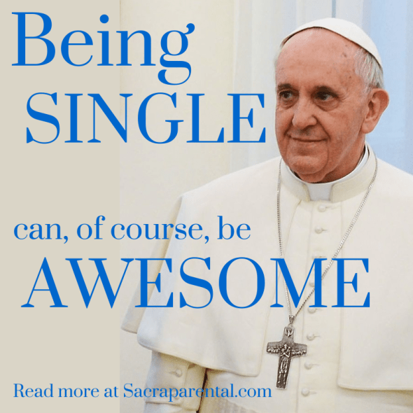 Pope Francis, being single, being single is awesome, great things about being single, Christian parenting