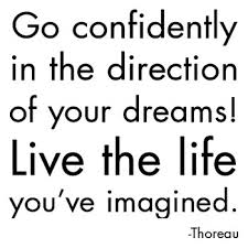 """Go confidently in the direction of your dreams! Live the life you've imagined."" - Thoreau"