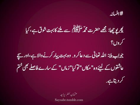"""#Afsana  Phir poochha: Mujhay Hadrat Muhammad ﷺ  say milnay ka buhat shoq hai, kiya karon? Jawab mila: ALLAH Ta'ala say dua karo. Who buhat pyar karnay wala hai, aur sachay aashiqon kay liye, woh """"makaan"""" to kya """"zamaan"""" kay saaray faaslay bhi khatam kar deta hai.  (Usman Zafar Paracha – Urdu quotations)"""