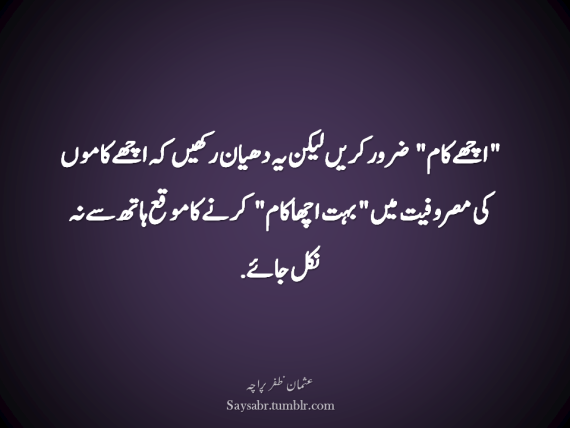 """Achhay kaam"" zaroor karein lekin yeh dhyan rakhain keh achhay kaam ki masrofiyat mein ""buhat achha kaam"" karnay ka moqa haath say na nikal jaaye. (Usman Zafar Paracha – Urdu Quote)  NB. Get eBook of Usman Zafar Paracha's quotations – ""میرے خیالات"" - http://amzn.to/29gFPKD Video of one of Usman Zafar Paracha's quotations - https://youtu.be/osjqod4nwDs"