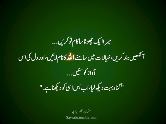 "Mera aik chhota sa kaam to karein… Aankhein band karein, khayaalaat mein saamnay ALLAH ka naam laaein, aur dil ki is awaaz ko sunein… ""Gunah buhat dekh liya, ab bus isi ko dekhna hai.""   (Usman Zafar Paracha – Urdu Quote)  NB. Get eBook of Usman Zafar Paracha's quotations – ""میرے خیالات"" - http://amzn.to/29gFPKD Video of one of Usman Zafar Paracha's quotations - https://youtu.be/osjqod4nwDs"