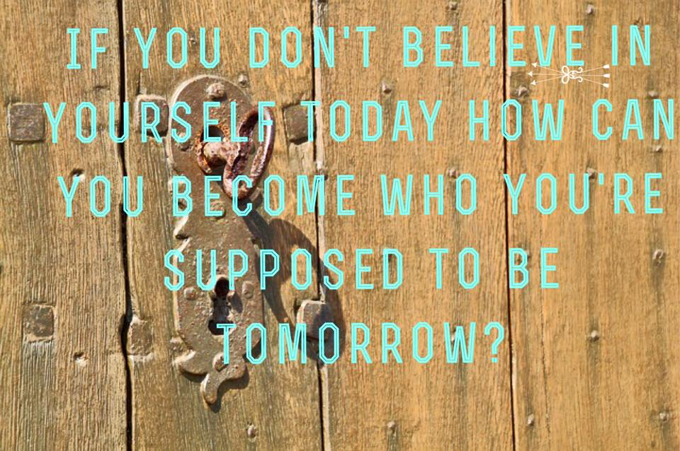 If you don't believe yourself today how can you become...tomorrow