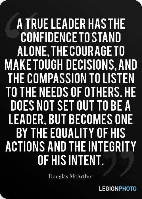 A true leader has the confidence to stand alone the courage to make tough decisions and the compassion to listen to the needs of others