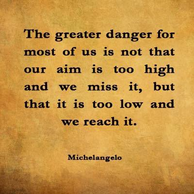 Greatest danger is our aim is too low and we reach it