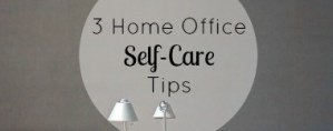 3 Home Office Self-Care Tips