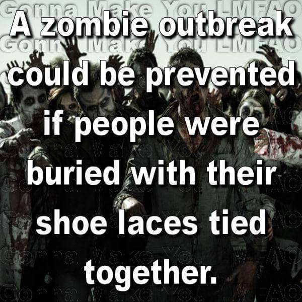 A zombie outbreak could be prevented if people were buried with their shoe laces tied together