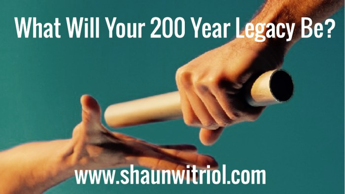 What Will Your 200 Year Legacy Be?