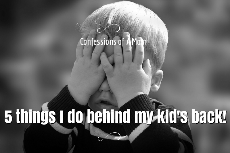 Confessions of a mom-5 things I do behind my kid's back!